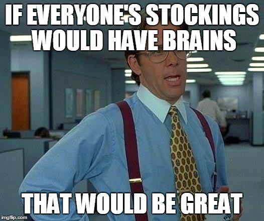 That Would Be Great Meme | IF EVERYONE'S STOCKINGS WOULD HAVE BRAINS THAT WOULD BE GREAT | image tagged in memes,that would be great | made w/ Imgflip meme maker