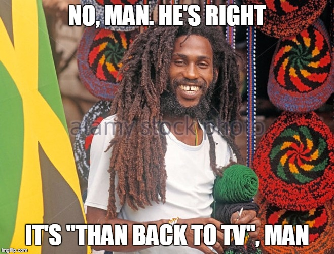 "NO, MAN. HE'S RIGHT IT'S ""THAN BACK TO TV"", MAN 
