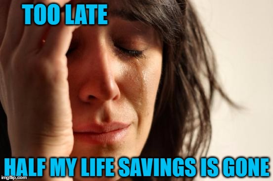 First World Problems Meme | TOO LATE HALF MY LIFE SAVINGS IS GONE | image tagged in memes,first world problems | made w/ Imgflip meme maker