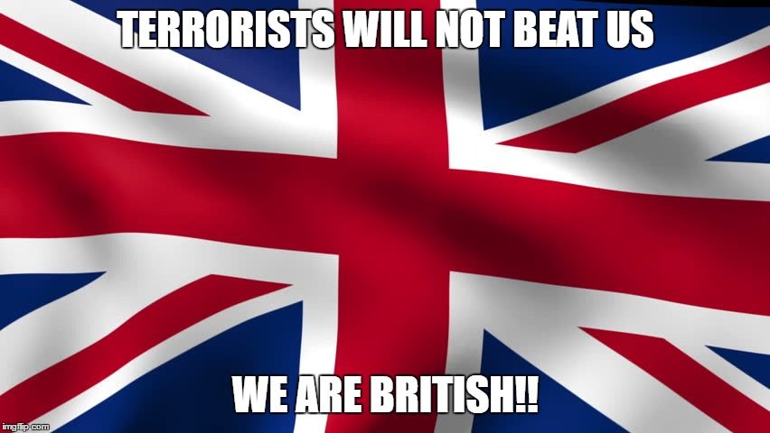 Terrorists will not beat us | TERRORISTS WILL NOT BEAT US WE ARE BRITISH!! | image tagged in britain,stand together,british and proud | made w/ Imgflip meme maker