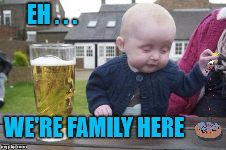 drunk baby with cigarette | EH . . . WE'RE FAMILY HERE | image tagged in drunk baby with cigarette | made w/ Imgflip meme maker