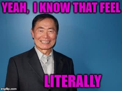sulu | YEAH,  I KNOW THAT FEEL LITERALLY | image tagged in sulu | made w/ Imgflip meme maker