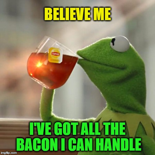 But Thats None Of My Business Meme | BELIEVE ME I'VE GOT ALL THE BACON I CAN HANDLE | image tagged in memes,but thats none of my business,kermit the frog | made w/ Imgflip meme maker