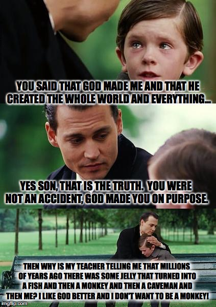 Trying to raise kids today... | YOU SAID THAT GOD MADE ME AND THAT HE CREATED THE WHOLE WORLD AND EVERYTHING... YES SON, THAT IS THE TRUTH.  YOU WERE NOT AN ACCIDENT, GOD M | image tagged in memes,finding neverland | made w/ Imgflip meme maker