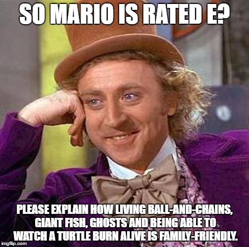 Creepy Condescending Wonka Meme | SO MARIO IS RATED E? PLEASE EXPLAIN HOW LIVING BALL-AND-CHAINS, GIANT FISH, GHOSTS AND BEING ABLE TO WATCH A TURTLE BURN ALIVE IS FAMILY-FRI | image tagged in memes,creepy condescending wonka | made w/ Imgflip meme maker