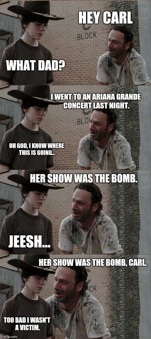 Rick and Carl Long Meme | HEY CARL WHAT DAD? I WENT TO AN ARIANA GRANDE CONCERT LAST NIGHT. OH GOD, I KNOW WHERE THIS IS GOING... HER SHOW WAS THE BOMB. JEESH... HER  | image tagged in memes,rick and carl long | made w/ Imgflip meme maker