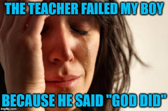 "First World Problems Meme | THE TEACHER FAILED MY BOY BECAUSE HE SAID ""GOD DID"" 