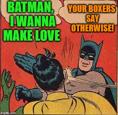 Batman Slapping Robin Meme | BATMAN,  I WANNA MAKE LOVE YOUR BOXERS SAY OTHERWISE! | image tagged in memes,batman slapping robin | made w/ Imgflip meme maker