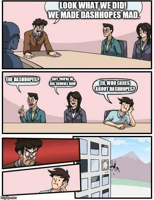 Boardroom Meeting Suggestion Meme | LOOK WHAT WE DID! WE MADE DASHHOPES MAD. THE DASHHOPES? BOY, YOU'RE IN BIG TROUBLE NOW EH, WHO CARES ABOUT DASHHOPES? | image tagged in memes,boardroom meeting suggestion | made w/ Imgflip meme maker