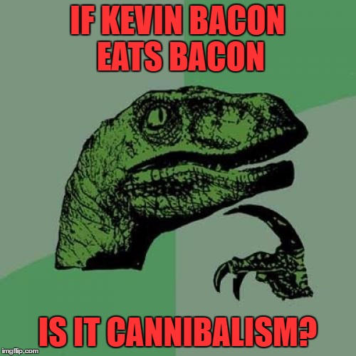 Philosoraptor Meme | IF KEVIN BACON EATS BACON IS IT CANNIBALISM? | image tagged in memes,philosoraptor | made w/ Imgflip meme maker