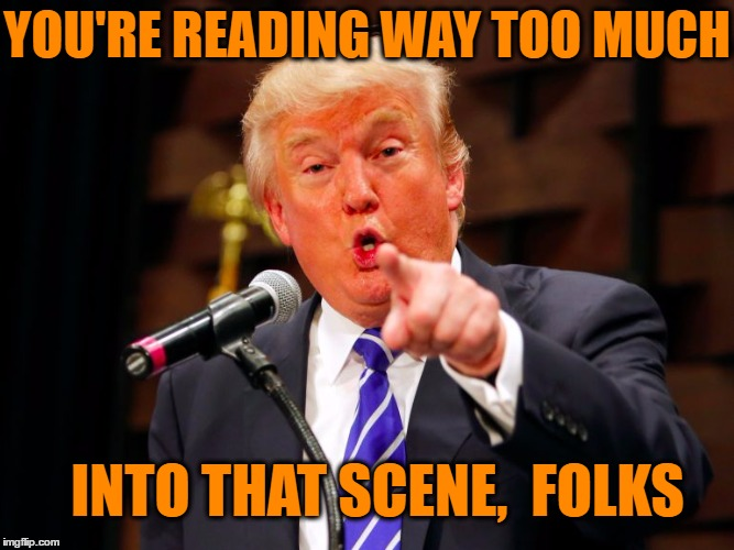 trump point | YOU'RE READING WAY TOO MUCH INTO THAT SCENE,  FOLKS | image tagged in trump point | made w/ Imgflip meme maker