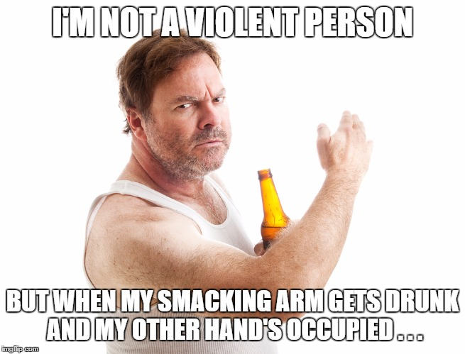 It's nobody's fault, it's just an unfortunate situation... |  I'M NOT A VIOLENT PERSON; BUT WHEN MY SMACKING ARM GETS DRUNK AND MY OTHER HAND'S OCCUPIED . . . | image tagged in violent drunk,abusive relationships,drunk guy,what's your excuse,i could use a drink,better drink my own piss | made w/ Imgflip meme maker