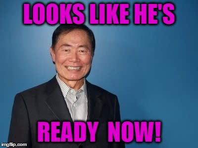 sulu | LOOKS LIKE HE'S READY  NOW! | image tagged in sulu | made w/ Imgflip meme maker