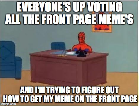 apparently the answer is trump meme's | EVERYONE'S UP VOTING ALL THE FRONT PAGE MEME'S AND I'M TRYING TO FIGURE OUT HOW TO GET MY MEME ON THE FRONT PAGE | image tagged in memes,spiderman computer desk,spiderman | made w/ Imgflip meme maker