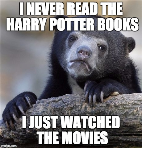 Confession Bear Meme | I NEVER READ THE HARRY POTTER BOOKS I JUST WATCHED THE MOVIES | image tagged in memes,confession bear | made w/ Imgflip meme maker