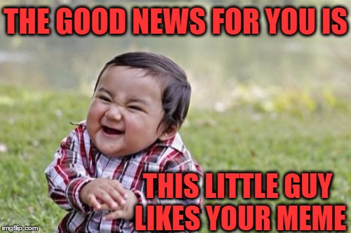 Evil Toddler Meme | THE GOOD NEWS FOR YOU IS THIS LITTLE GUY LIKES YOUR MEME | image tagged in memes,evil toddler | made w/ Imgflip meme maker