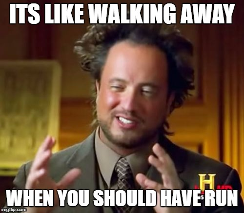 Ancient Aliens Meme | ITS LIKE WALKING AWAY WHEN YOU SHOULD HAVE RUN | image tagged in memes,ancient aliens | made w/ Imgflip meme maker