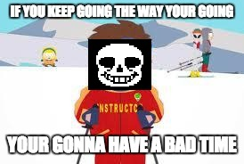 south park | IF YOU KEEP GOING THE WAY YOUR GOING YOUR GONNA HAVE A BAD TIME | image tagged in south park | made w/ Imgflip meme maker