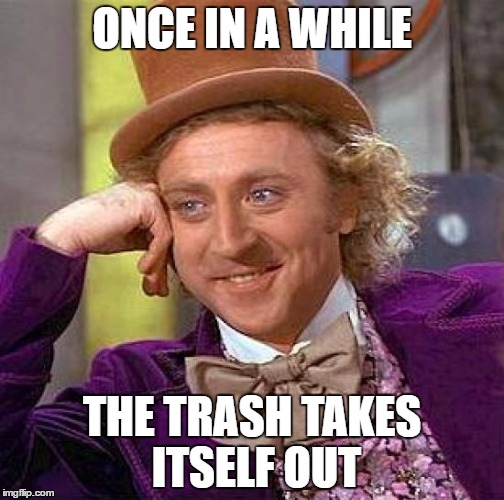 Creepy Condescending Wonka Meme | ONCE IN A WHILE THE TRASH TAKES ITSELF OUT | image tagged in memes,creepy condescending wonka | made w/ Imgflip meme maker
