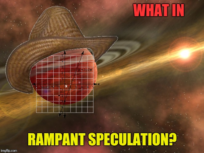 WHAT IN RAMPANT SPECULATION? | made w/ Imgflip meme maker