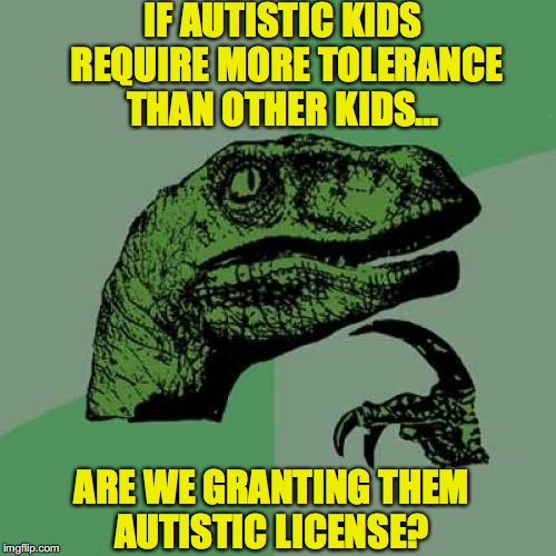 Autism  | IF AUTISTIC KIDS REQUIRE MORE TOLERANCE THAN OTHER KIDS... ARE WE GRANTING THEM AUTISTIC LICENSE? | image tagged in memes,philosoraptor,autism | made w/ Imgflip meme maker