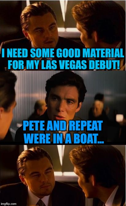 Inception Meme | I NEED SOME GOOD MATERIAL FOR MY LAS VEGAS DEBUT! PETE AND REPEAT WERE IN A BOAT... | image tagged in memes,inception | made w/ Imgflip meme maker
