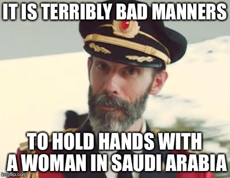 IT IS TERRIBLY BAD MANNERS TO HOLD HANDS WITH A WOMAN IN SAUDI ARABIA | made w/ Imgflip meme maker