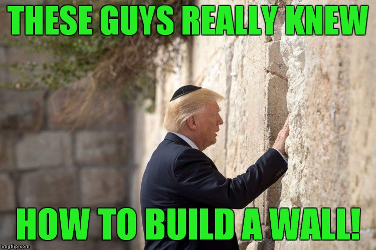 Can we get some of those guys over here?! | THESE GUYS REALLY KNEW HOW TO BUILD A WALL! | image tagged in trump wailing wall | made w/ Imgflip meme maker