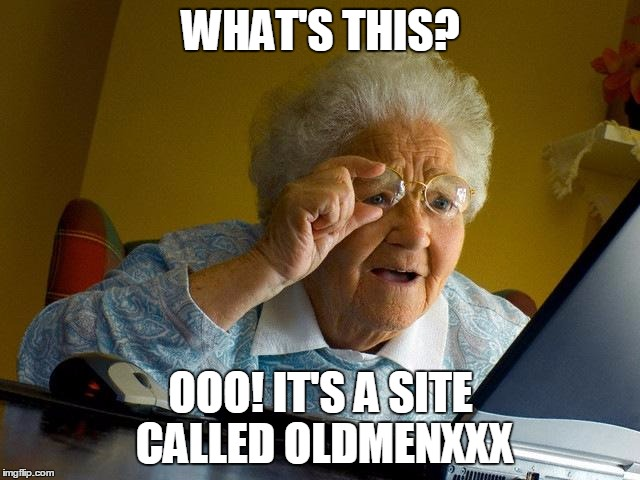 Grandma Finds The Internet Meme | WHAT'S THIS? OOO! IT'S A SITE CALLED OLDMENXXX | image tagged in memes,grandma finds the internet | made w/ Imgflip meme maker