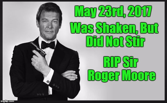 My Vote For Best 007 | May 23rd, 2017 RIP Sir Roger Moore Was Shaken, But Did Not Stir | image tagged in roger moore,rip | made w/ Imgflip meme maker