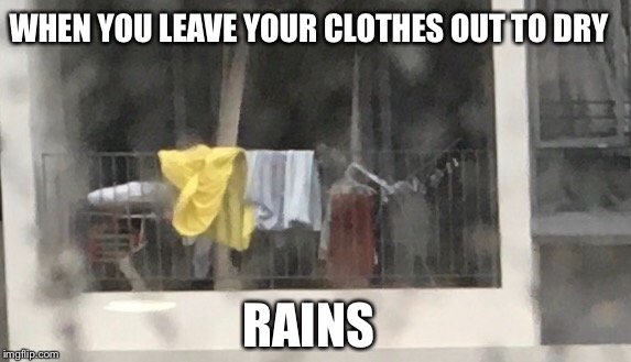 WHEN YOU LEAVE YOUR CLOTHES OUT TO DRY RAINS | image tagged in clothes | made w/ Imgflip meme maker