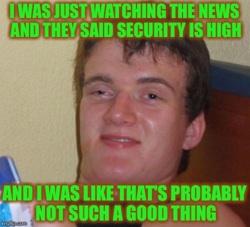 10 Guy Meme | I WAS JUST WATCHING THE NEWS AND THEY SAID SECURITY IS HIGH AND I WAS LIKE THAT'S PROBABLY NOT SUCH A GOOD THING | image tagged in memes,10 guy | made w/ Imgflip meme maker