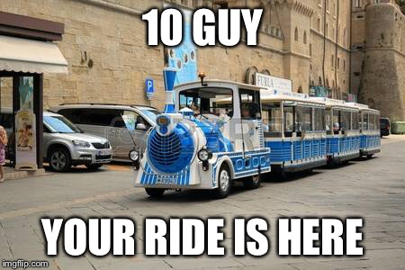 10 GUY YOUR RIDE IS HERE | made w/ Imgflip meme maker