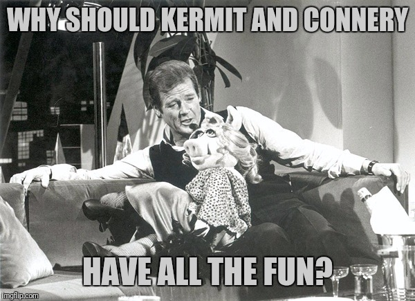 WHY SHOULD KERMIT AND CONNERY HAVE ALL THE FUN? | made w/ Imgflip meme maker