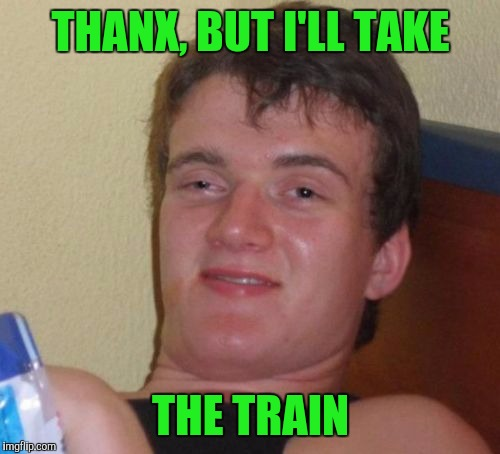 10 Guy Meme | THANX, BUT I'LL TAKE THE TRAIN | image tagged in memes,10 guy | made w/ Imgflip meme maker