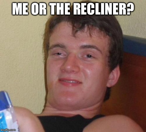10 Guy Meme | ME OR THE RECLINER? | image tagged in memes,10 guy | made w/ Imgflip meme maker