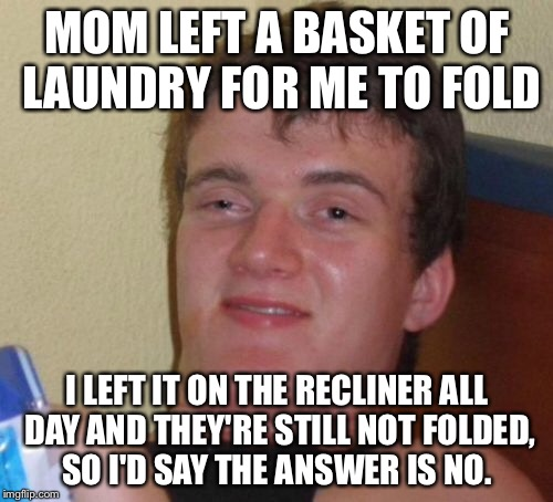 10 Guy Meme | MOM LEFT A BASKET OF LAUNDRY FOR ME TO FOLD I LEFT IT ON THE RECLINER ALL DAY AND THEY'RE STILL NOT FOLDED, SO I'D SAY THE ANSWER IS NO. | image tagged in memes,10 guy | made w/ Imgflip meme maker