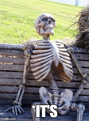 Waiting Skeleton Meme | *IT'S | image tagged in memes,waiting skeleton | made w/ Imgflip meme maker