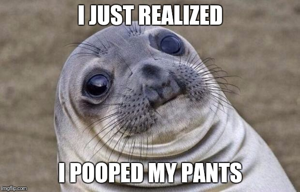 Awkward Moment Sealion Meme | I JUST REALIZED I POOPED MY PANTS | image tagged in memes,awkward moment sealion | made w/ Imgflip meme maker