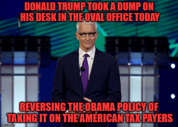 I guess I would defend trump if he took a dump on his desk | DONALD TRUMP TOOK A DUMP ON HIS DESK IN THE OVAL OFFICE TODAY REVERSING THE OBAMA POLICY OF TAKING IT ON THE AMERICAN TAX PAYERS | image tagged in anderson cooper | made w/ Imgflip meme maker