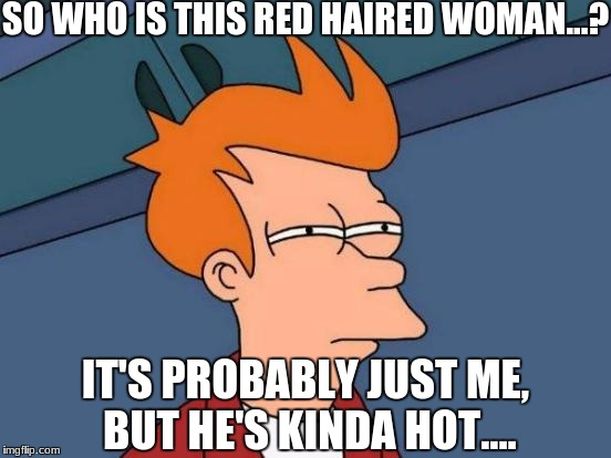 Futurama Fry Meme | SO WHO IS THIS RED HAIRED WOMAN...? IT'S PROBABLY JUST ME, BUT HE'S KINDA HOT.... | image tagged in memes,futurama fry | made w/ Imgflip meme maker