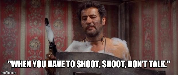 "Advice from the ugly | ""WHEN YOU HAVE TO SHOOT, SHOOT, DON'T TALK."" 