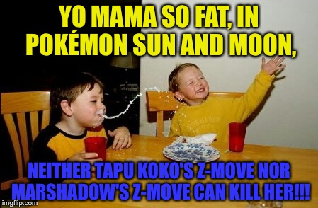 Tapu Koko: Guardian of Alola Marshadow: Soul-Stealing 7-Star Strike | YO MAMA SO FAT, IN POKÉMON SUN AND MOON, NEITHER TAPU KOKO'S Z-MOVE NOR MARSHADOW'S Z-MOVE CAN KILL HER!!! | image tagged in memes,yo mamas so fat,pokemon sun and moon | made w/ Imgflip meme maker