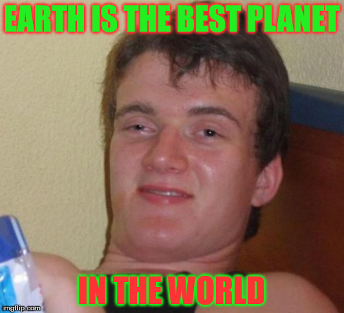 Guy on Earth | EARTH IS THE BEST PLANET IN THE WORLD | image tagged in memes,10 guy,good great,coolest,best,meme gif | made w/ Imgflip meme maker