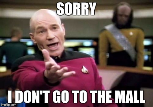 Picard Wtf Meme | SORRY I DON'T GO TO THE MALL | image tagged in memes,picard wtf | made w/ Imgflip meme maker