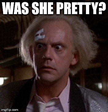 Doc Brown | WAS SHE PRETTY? | image tagged in doc brown | made w/ Imgflip meme maker