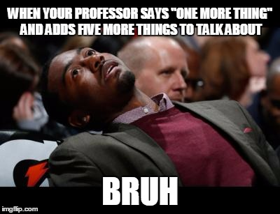 "bruhh | WHEN YOUR PROFESSOR SAYS ""ONE MORE THING"" AND ADDS FIVE MORE THINGS TO TALK ABOUT BRUH 