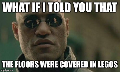 Matrix Morpheus Meme | WHAT IF I TOLD YOU THAT THE FLOORS WERE COVERED IN LEGOS | image tagged in memes,matrix morpheus | made w/ Imgflip meme maker