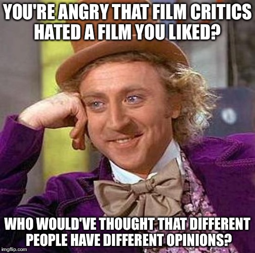 Creepy Condescending Wonka Meme | YOU'RE ANGRY THAT FILM CRITICS HATED A FILM YOU LIKED? WHO WOULD'VE THOUGHT THAT DIFFERENT PEOPLE HAVE DIFFERENT OPINIONS? | image tagged in memes,creepy condescending wonka | made w/ Imgflip meme maker