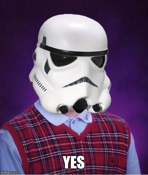 Bad Luck Stormtrooper | YES | image tagged in bad luck stormtrooper | made w/ Imgflip meme maker